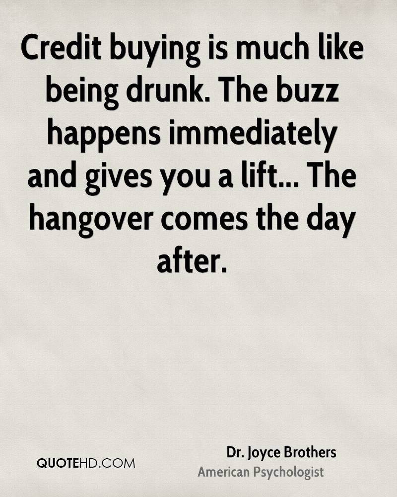 Credit buying is much like being drunk. The buzz happens immediately and gives you a lift... The hangover comes the day after.