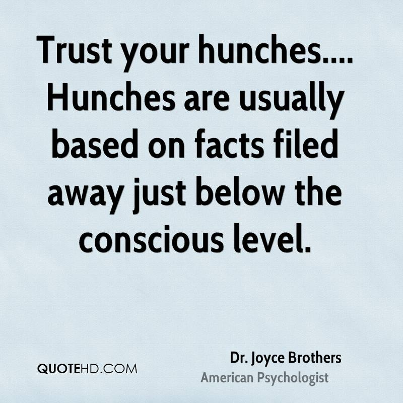 Trust your hunches.... Hunches are usually based on facts filed away just below the conscious level.
