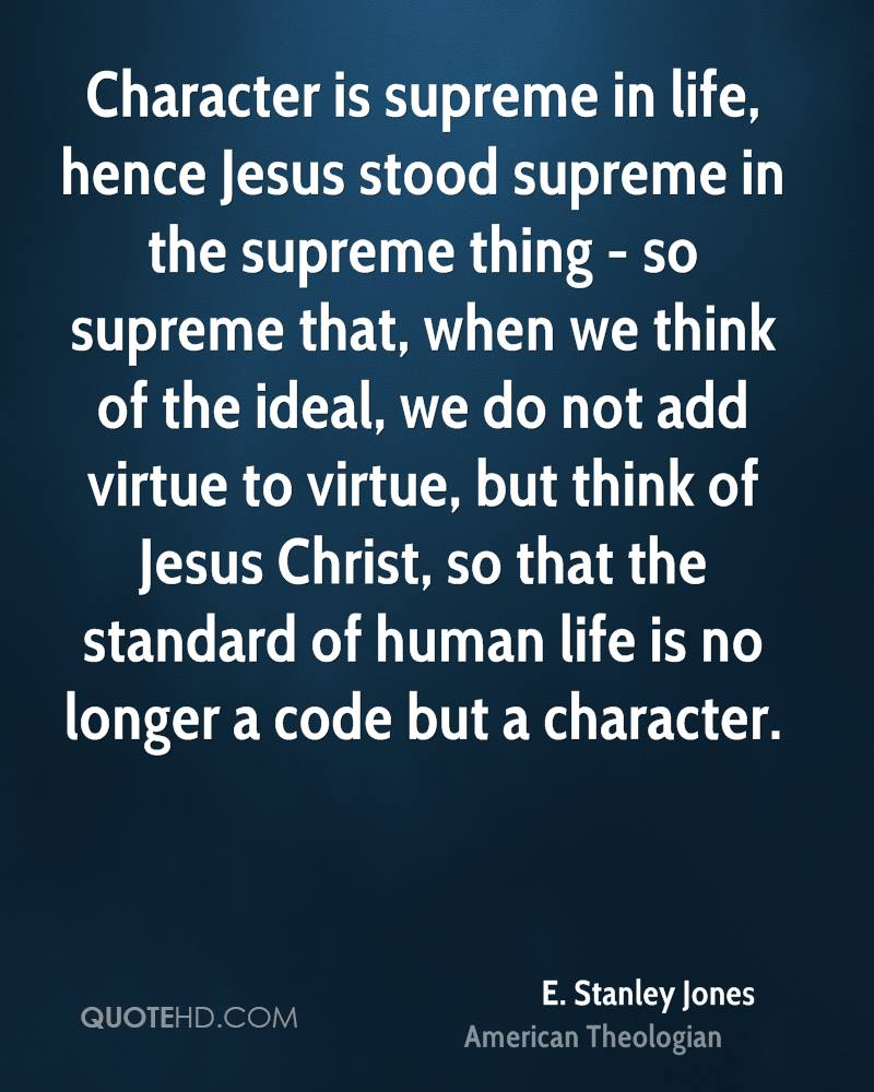 Character is supreme in life, hence Jesus stood supreme in the supreme thing - so supreme that, when we think of the ideal, we do not add virtue to virtue, but think of Jesus Christ, so that the standard of human life is no longer a code but a character.
