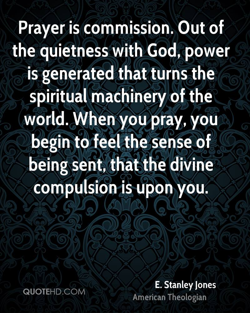Prayer is commission. Out of the quietness with God, power is generated that turns the spiritual machinery of the world. When you pray, you begin to feel the sense of being sent, that the divine compulsion is upon you.