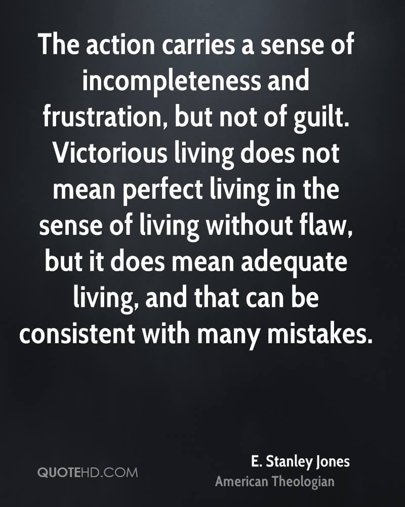The action carries a sense of incompleteness and frustration, but not of guilt. Victorious living does not mean perfect living in the sense of living without flaw, but it does mean adequate living, and that can be consistent with many mistakes.