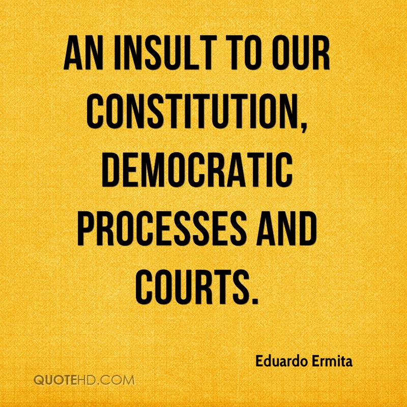 an insult to our Constitution, democratic processes and courts.