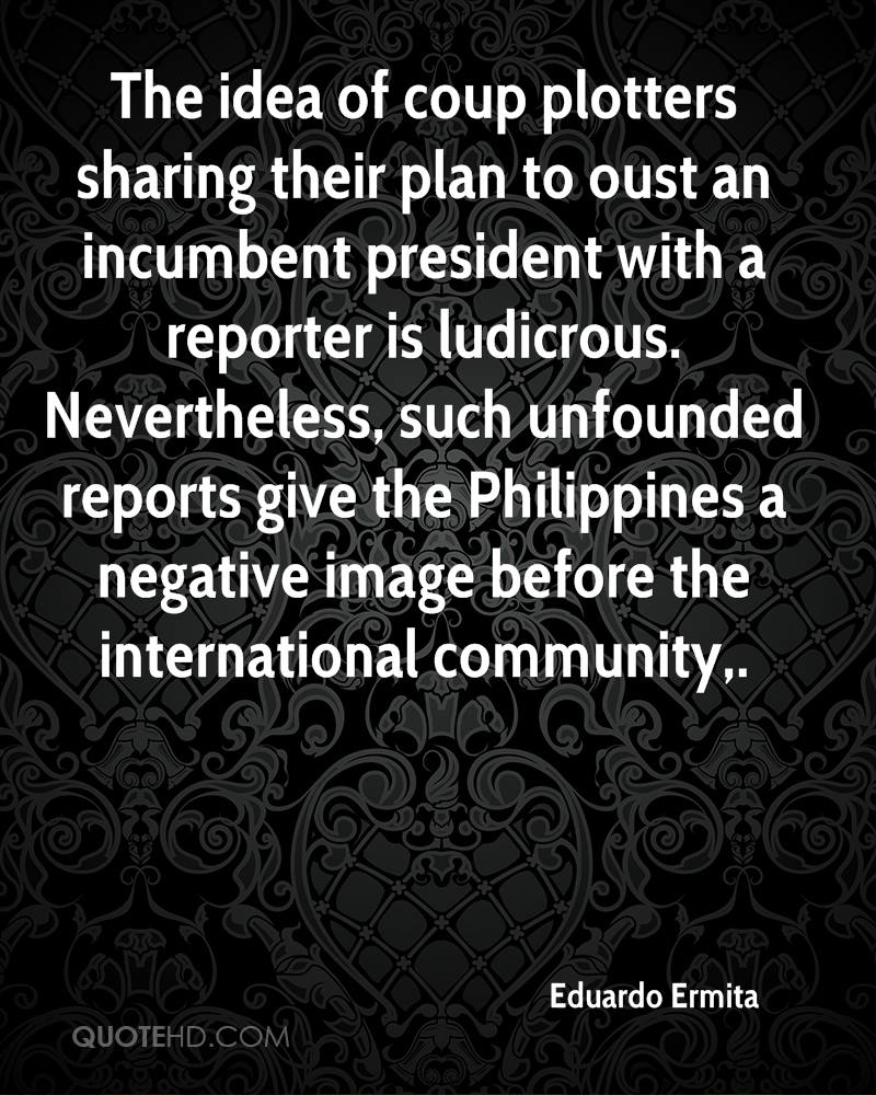 The idea of coup plotters sharing their plan to oust an incumbent president with a reporter is ludicrous. Nevertheless, such unfounded reports give the Philippines a negative image before the international community.