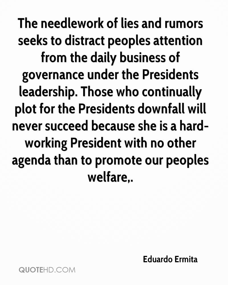The needlework of lies and rumors seeks to distract peoples attention from the daily business of governance under the Presidents leadership. Those who continually plot for the Presidents downfall will never succeed because she is a hard-working President with no other agenda than to promote our peoples welfare.