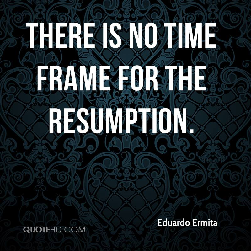 There is no time frame for the resumption.