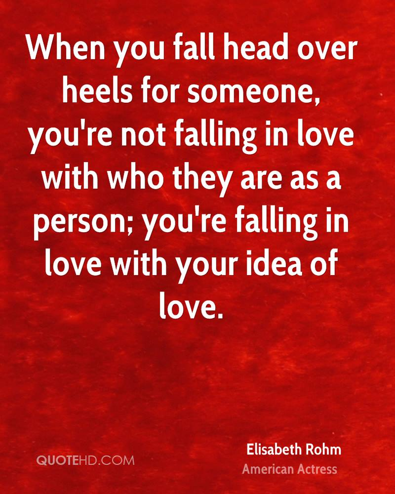 When you fall head over heels for someone, you're not falling in love with who they are as a person; you're falling in love with your idea of love.
