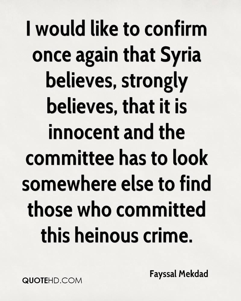 I would like to confirm once again that Syria believes, strongly believes, that it is innocent and the committee has to look somewhere else to find those who committed this heinous crime.