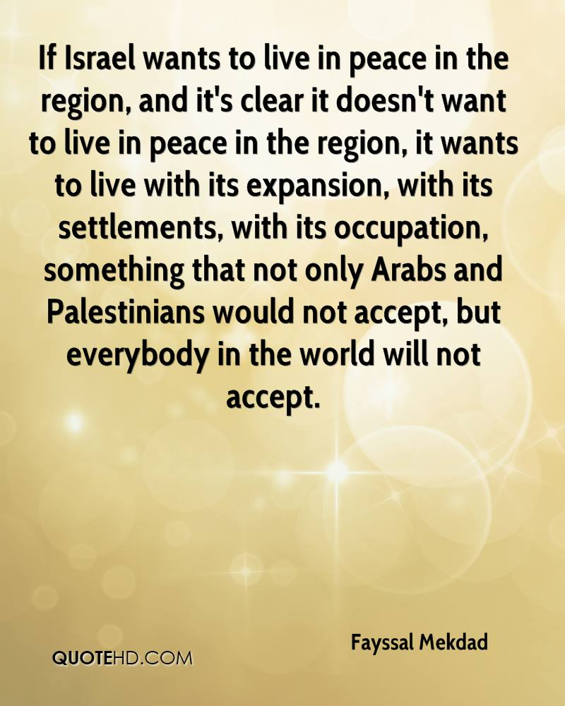 If Israel wants to live in peace in the region, and it's clear it doesn't want to live in peace in the region, it wants to live with its expansion, with its settlements, with its occupation, something that not only Arabs and Palestinians would not accept, but everybody in the world will not accept.