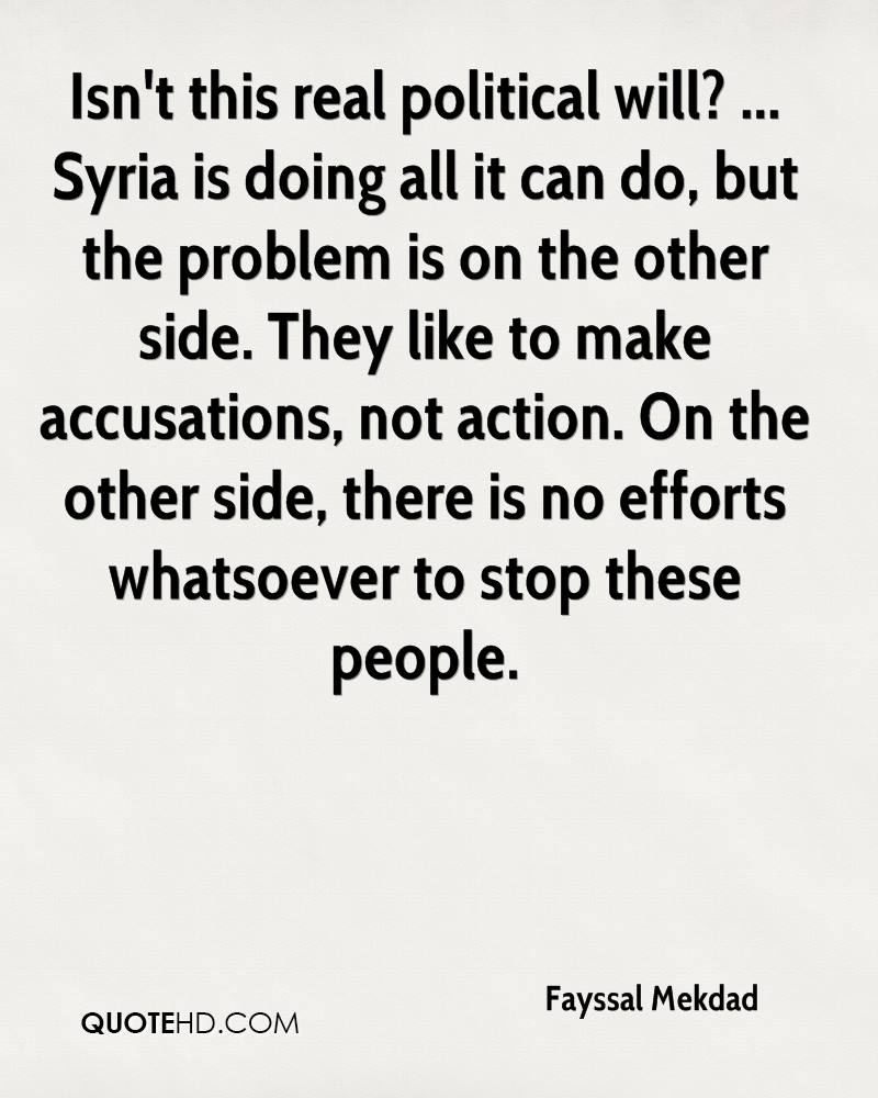 Isn't this real political will? ... Syria is doing all it can do, but the problem is on the other side. They like to make accusations, not action. On the other side, there is no efforts whatsoever to stop these people.