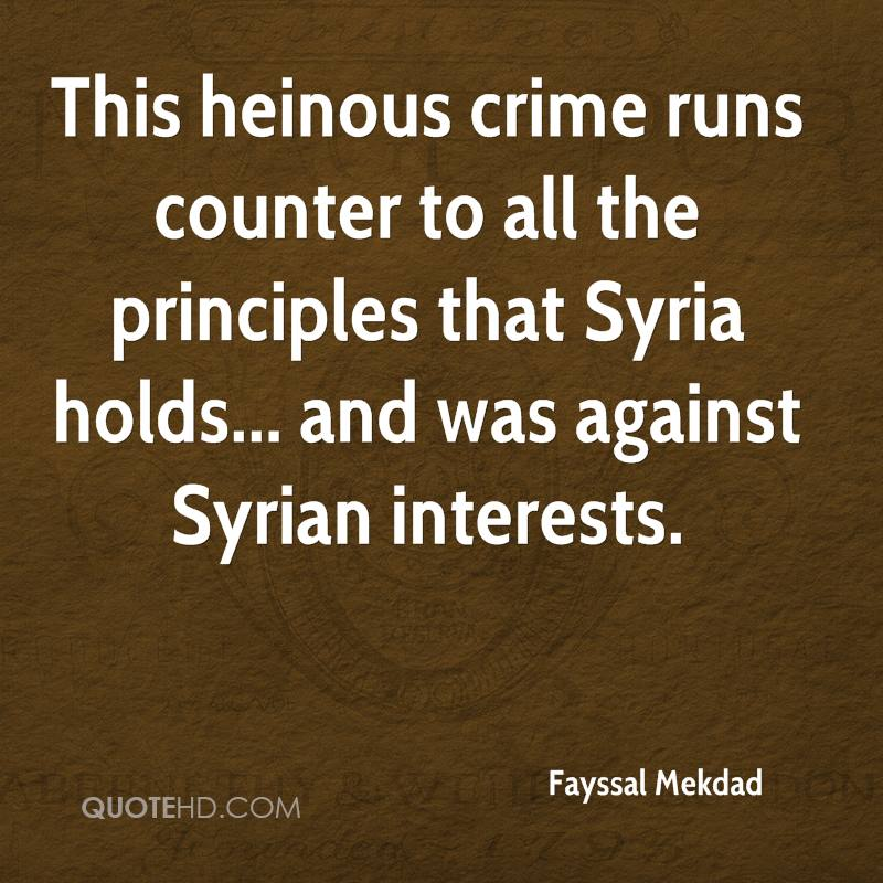 This heinous crime runs counter to all the principles that Syria holds... and was against Syrian interests.
