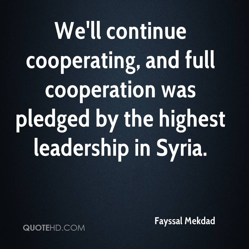 We'll continue cooperating, and full cooperation was pledged by the highest leadership in Syria.