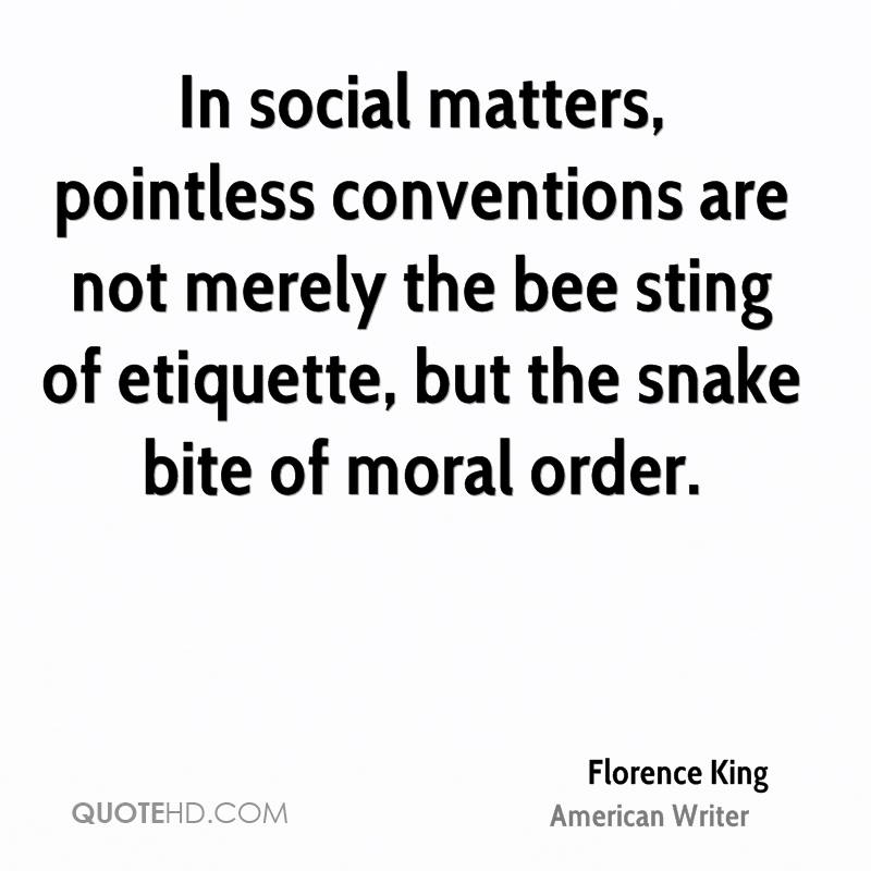 In social matters, pointless conventions are not merely the bee sting of etiquette, but the snake bite of moral order.