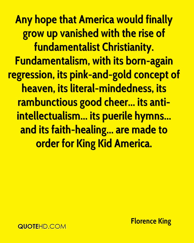 Any hope that America would finally grow up vanished with the rise of fundamentalist Christianity. Fundamentalism, with its born-again regression, its pink-and-gold concept of heaven, its literal-mindedness, its rambunctious good cheer... its anti-intellectualism... its puerile hymns... and its faith-healing... are made to order for King Kid America.