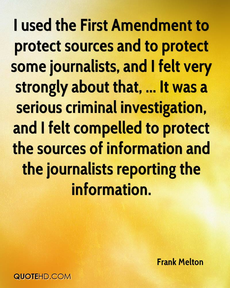 I used the First Amendment to protect sources and to protect some journalists, and I felt very strongly about that, ... It was a serious criminal investigation, and I felt compelled to protect the sources of information and the journalists reporting the information.