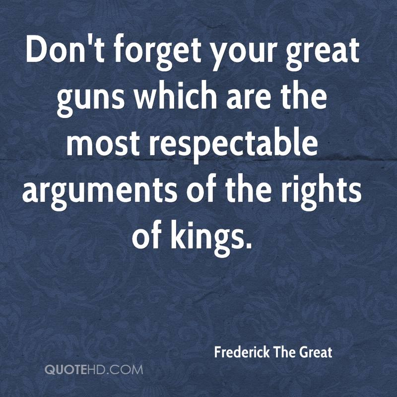 Don't forget your great guns which are the most respectable arguments of the rights of kings.