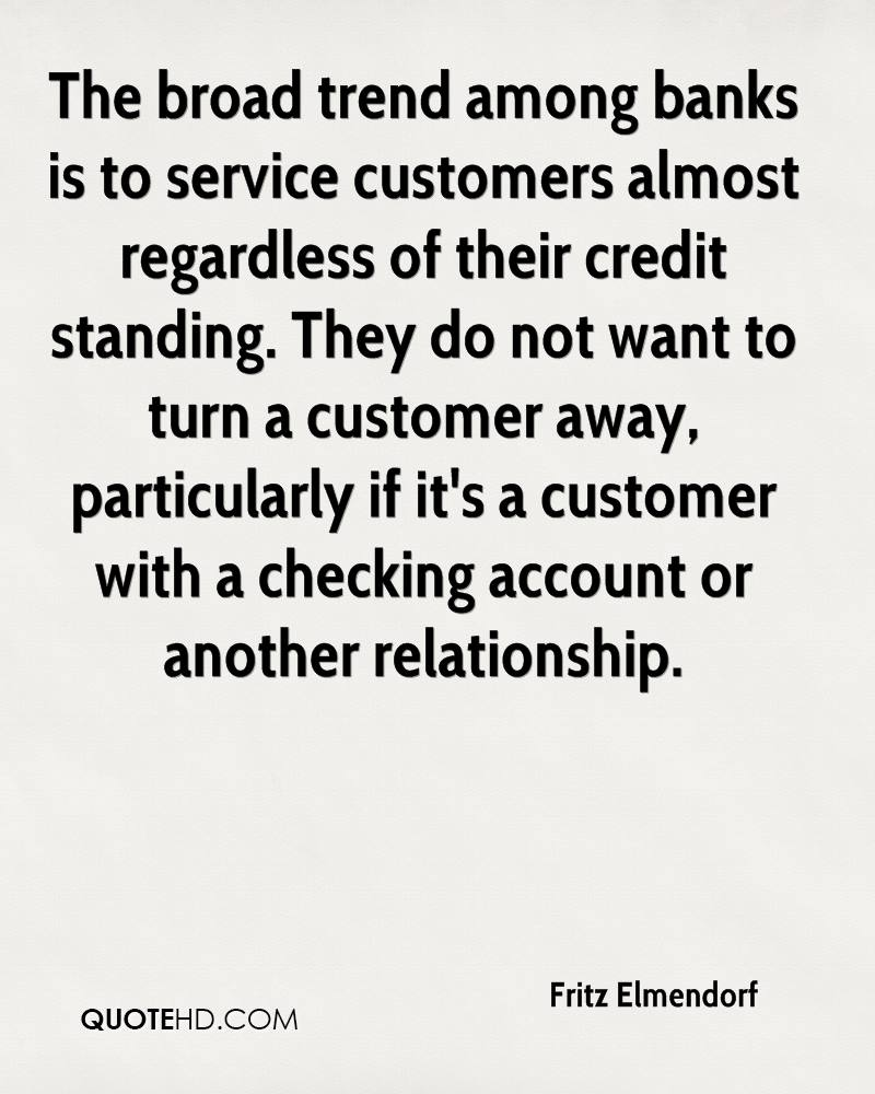 The broad trend among banks is to service customers almost regardless of their credit standing. They do not want to turn a customer away, particularly if it's a customer with a checking account or another relationship.