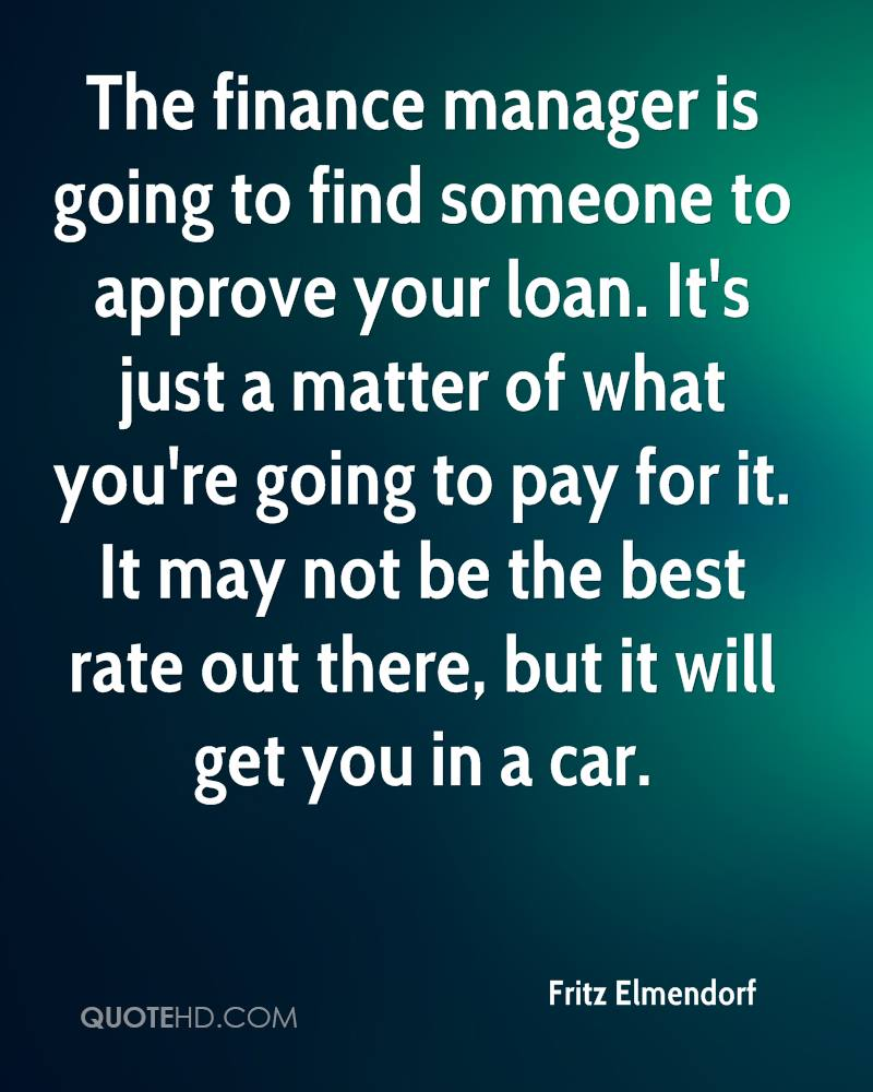 The finance manager is going to find someone to approve your loan. It's just a matter of what you're going to pay for it. It may not be the best rate out there, but it will get you in a car.