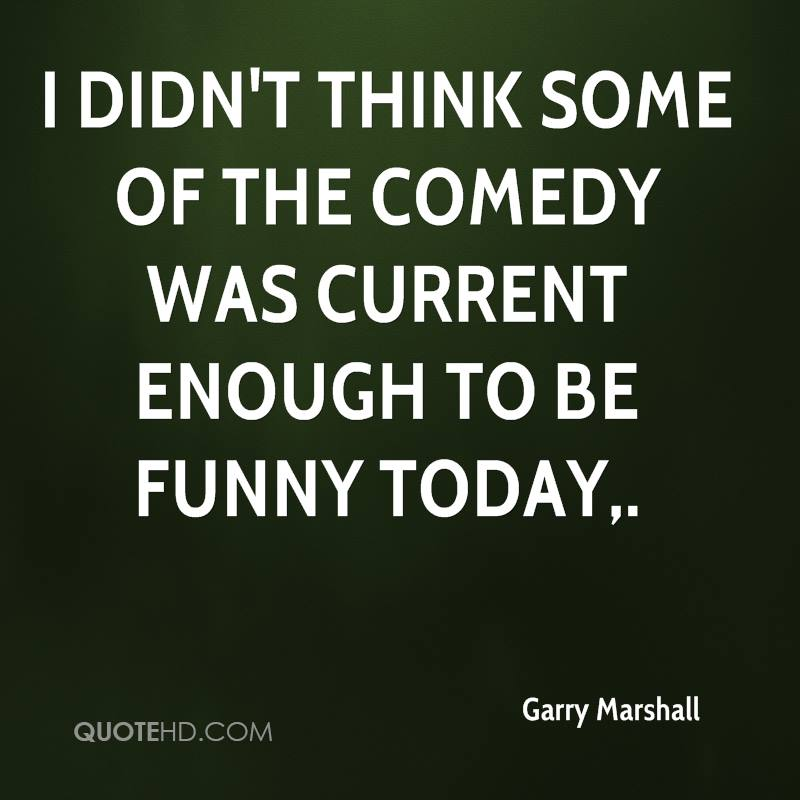 I didn't think some of the comedy was current enough to be funny today.