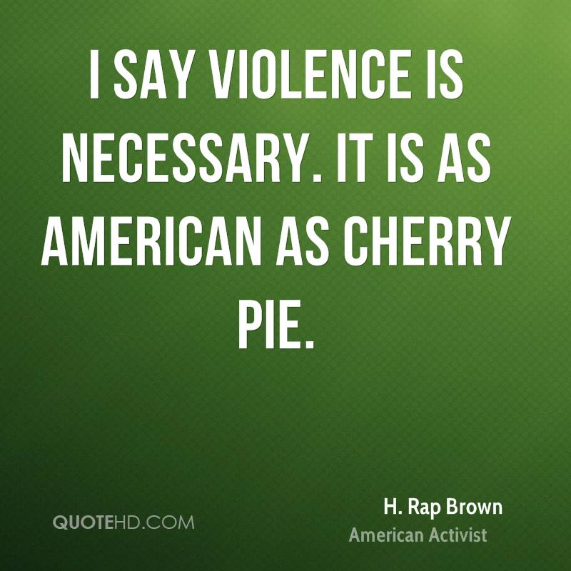 I say violence is necessary. It is as American as cherry pie.