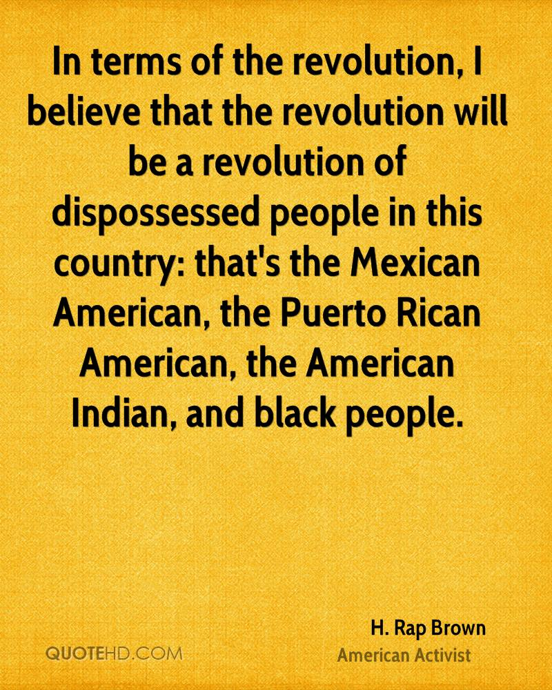 In terms of the revolution, I believe that the revolution will be a revolution of dispossessed people in this country: that's the Mexican American, the Puerto Rican American, the American Indian, and black people.