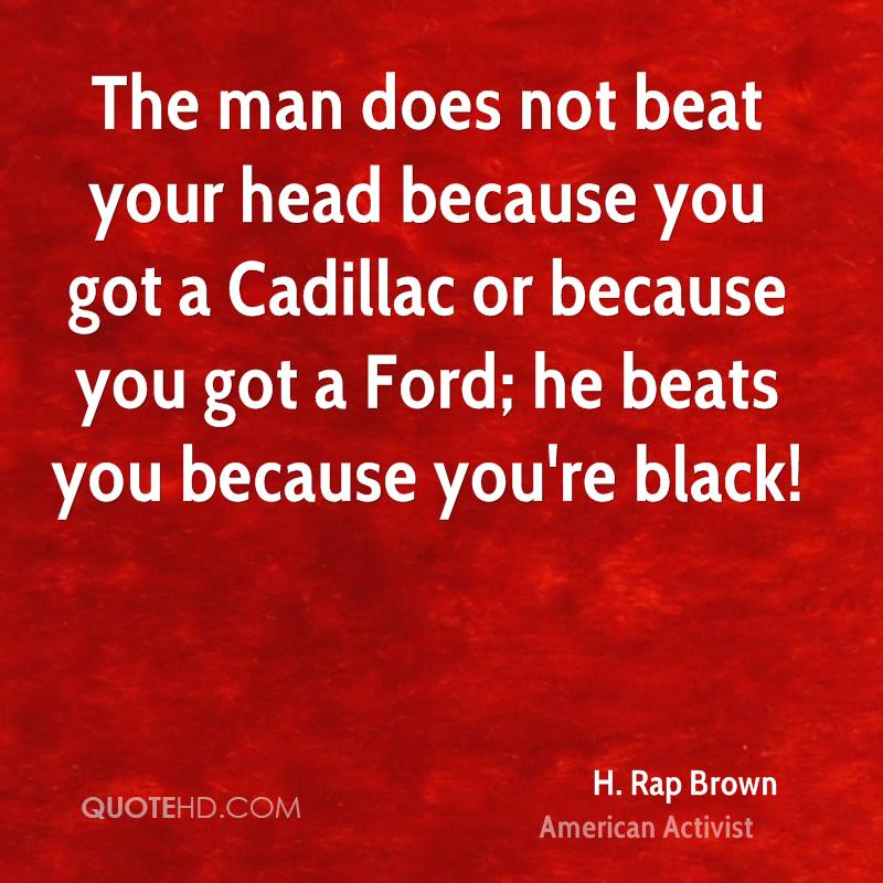 The man does not beat your head because you got a Cadillac or because you got a Ford; he beats you because you're black!