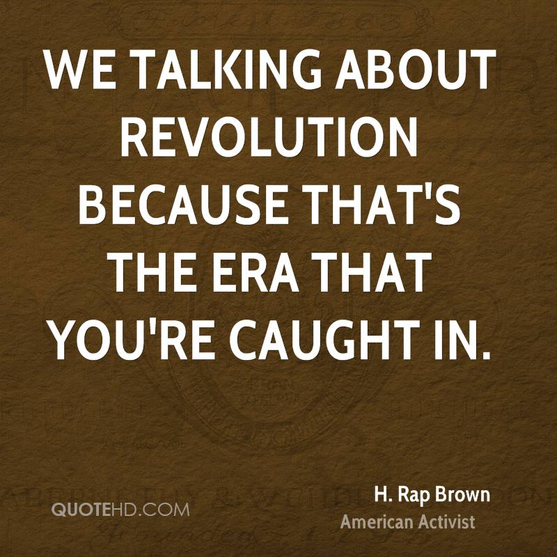 We talking about revolution because that's the era that you're caught in.