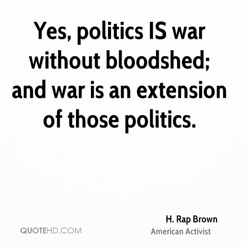 Yes, politics IS war without bloodshed; and war is an extension of those politics.