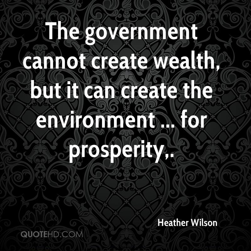 The government cannot create wealth, but it can create the environment ... for prosperity.