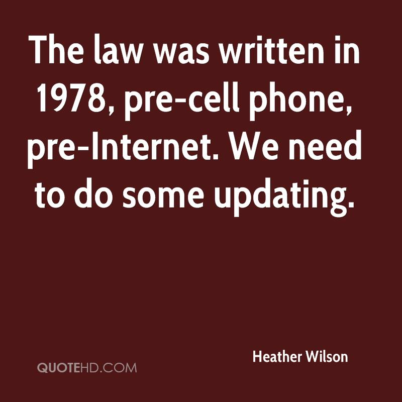 The law was written in 1978, pre-cell phone, pre-Internet. We need to do some updating.