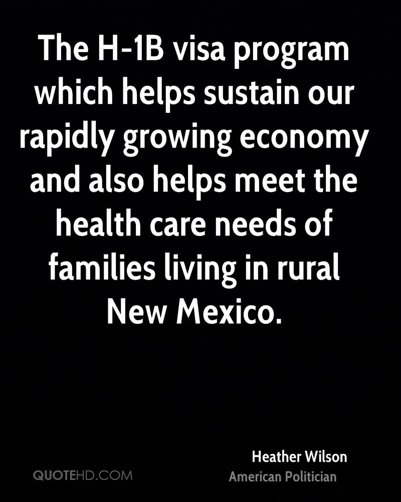 The H-1B visa program which helps sustain our rapidly growing economy and also helps meet the health care needs of families living in rural New Mexico.