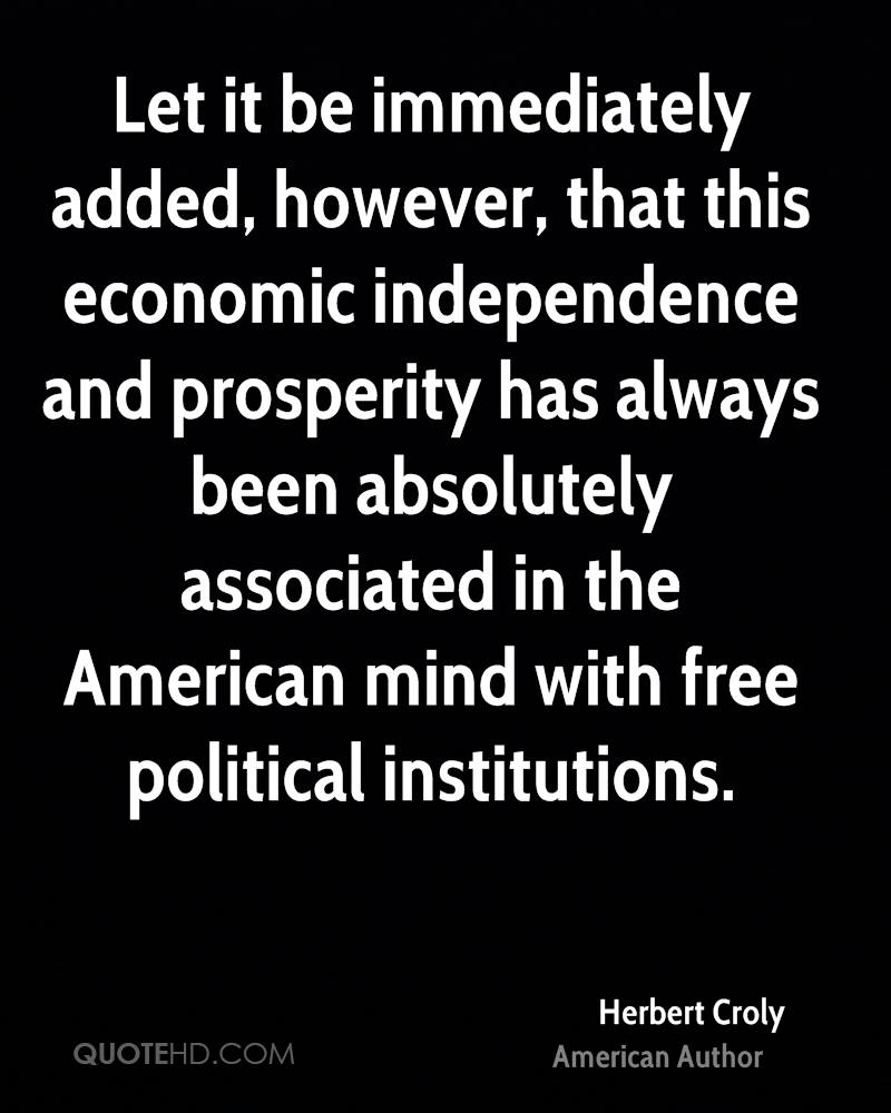 Let it be immediately added, however, that this economic independence and prosperity has always been absolutely associated in the American mind with free political institutions.