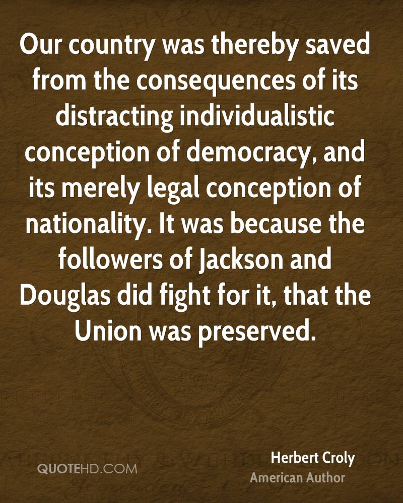 Our country was thereby saved from the consequences of its distracting individualistic conception of democracy, and its merely legal conception of nationality. It was because the followers of Jackson and Douglas did fight for it, that the Union was preserved.