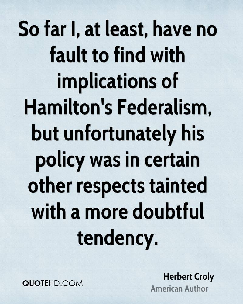 So far I, at least, have no fault to find with implications of Hamilton's Federalism, but unfortunately his policy was in certain other respects tainted with a more doubtful tendency.