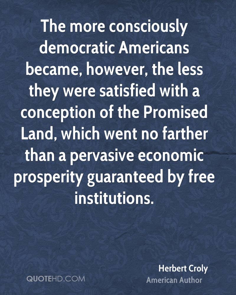 The more consciously democratic Americans became, however, the less they were satisfied with a conception of the Promised Land, which went no farther than a pervasive economic prosperity guaranteed by free institutions.