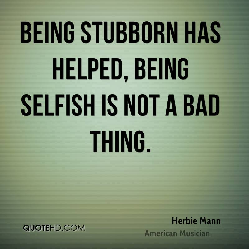 Being stubborn has helped, being selfish is not a bad thing.