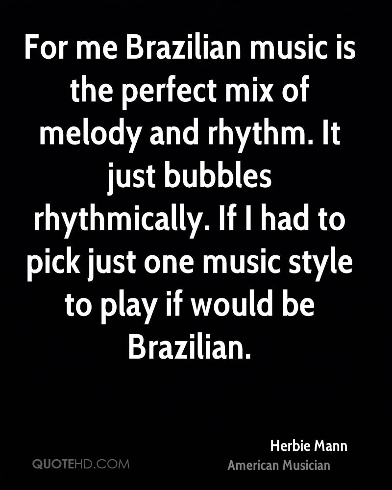 For me Brazilian music is the perfect mix of melody and rhythm. It just bubbles rhythmically. If I had to pick just one music style to play if would be Brazilian.