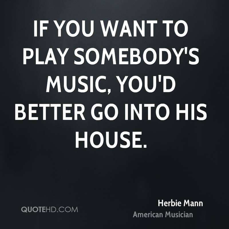 If you want to play somebody's music, you'd better go into his house.