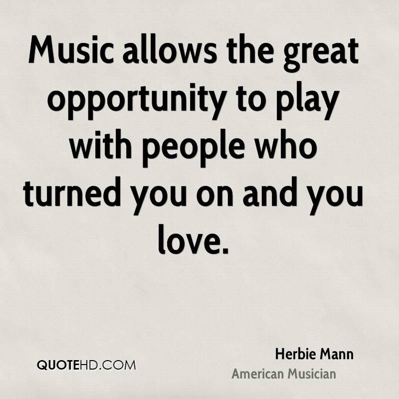 Music allows the great opportunity to play with people who turned you on and you love.
