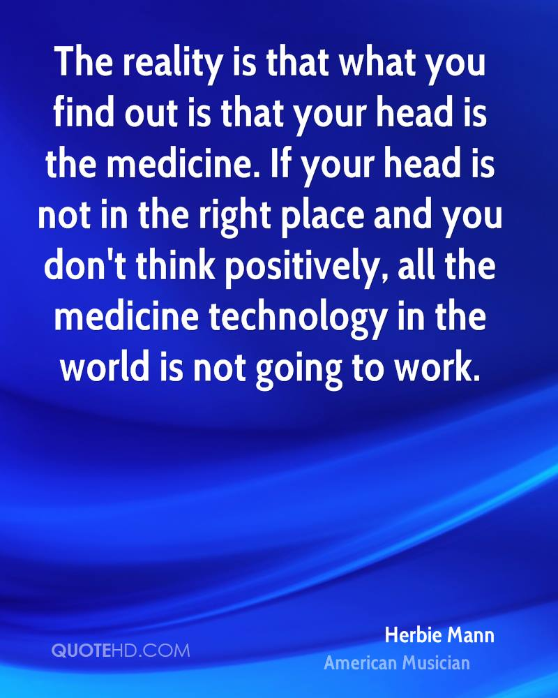 The reality is that what you find out is that your head is the medicine. If your head is not in the right place and you don't think positively, all the medicine technology in the world is not going to work.