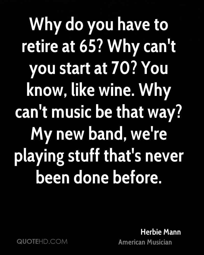 Why do you have to retire at 65? Why can't you start at 70? You know, like wine. Why can't music be that way? My new band, we're playing stuff that's never been done before.