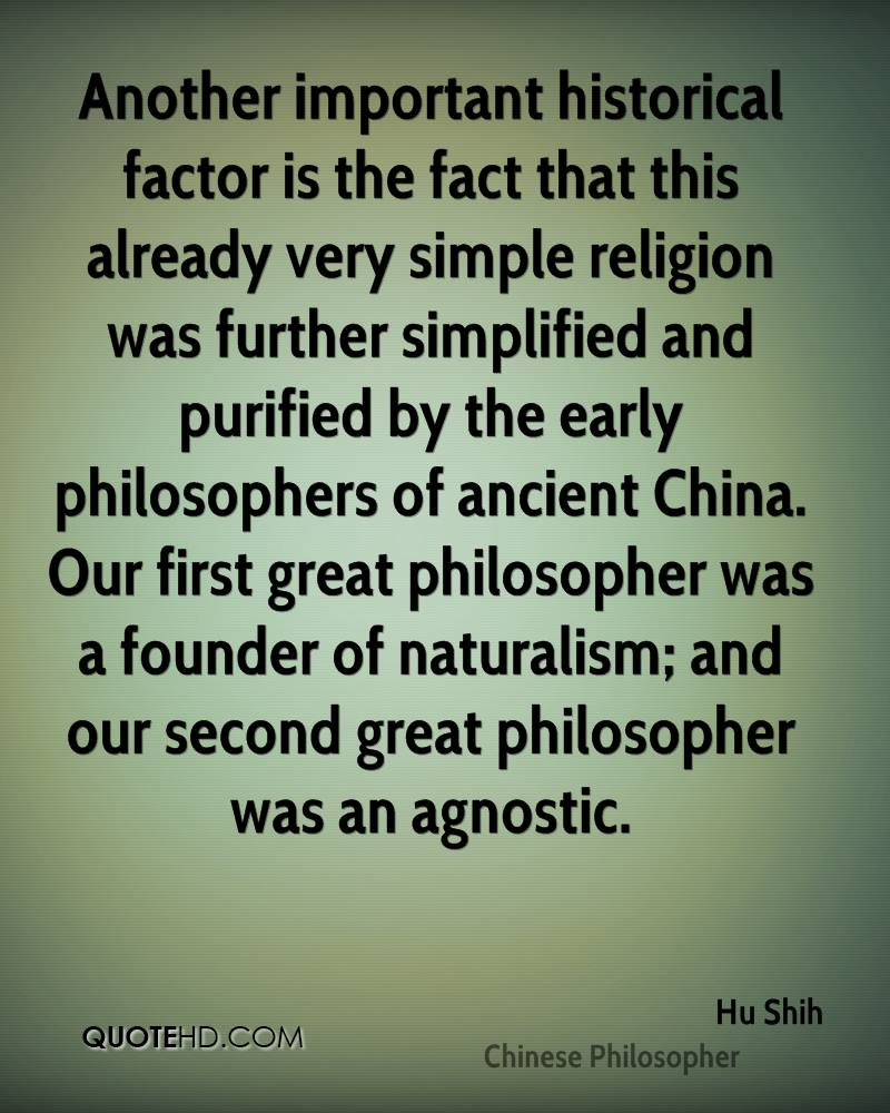 Another important historical factor is the fact that this already very simple religion was further simplified and purified by the early philosophers of ancient China. Our first great philosopher was a founder of naturalism; and our second great philosopher was an agnostic.