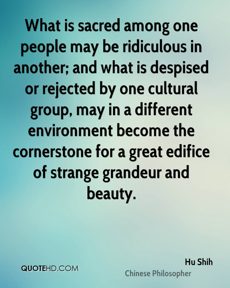 What is sacred among one people may be ridiculous in another; and what is despised or rejected by one cultural group, may in a different environment become the cornerstone for a great edifice of strange grandeur and beauty.