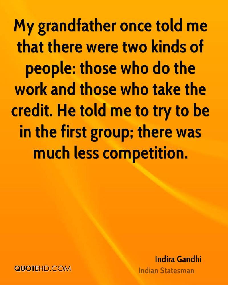 My grandfather once told me that there were two kinds of people: those who do the work and those who take the credit. He told me to try to be in the first group; there was much less competition.