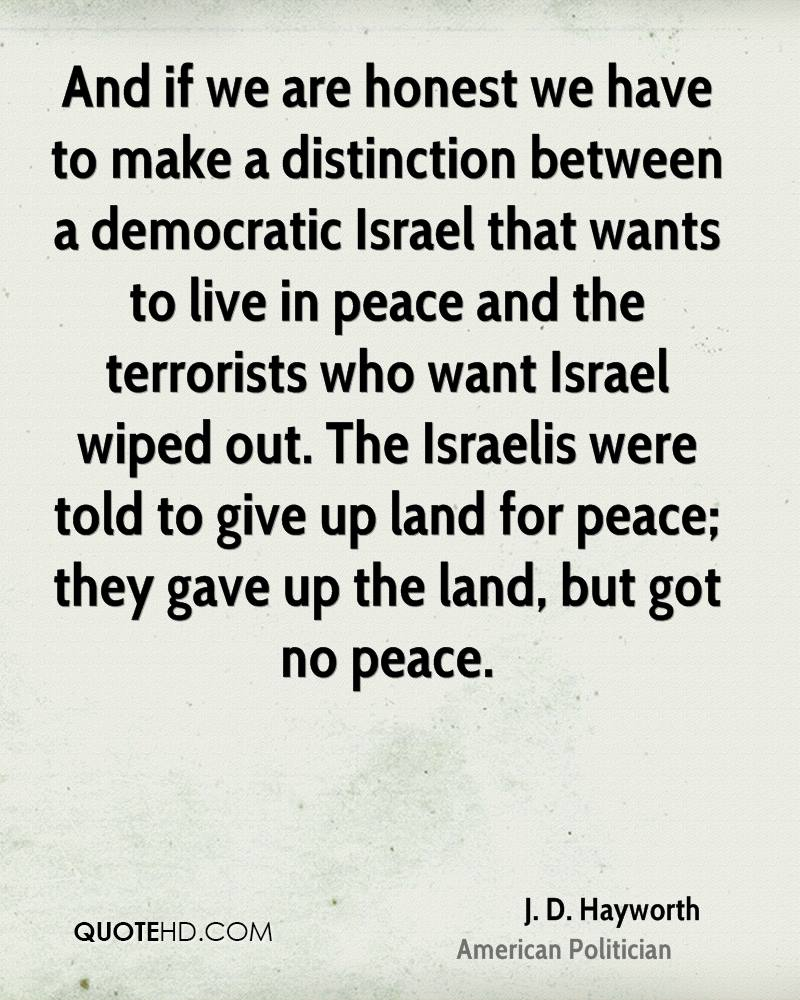 And if we are honest we have to make a distinction between a democratic Israel that wants to live in peace and the terrorists who want Israel wiped out. The Israelis were told to give up land for peace; they gave up the land, but got no peace.