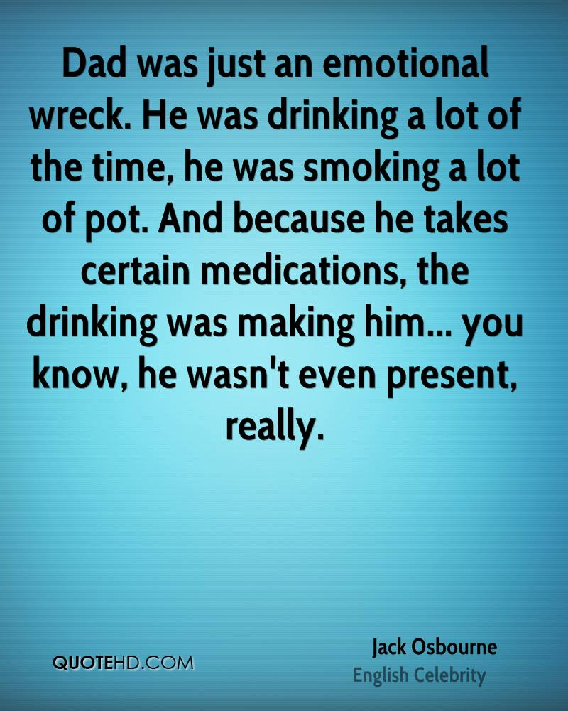 Dad was just an emotional wreck. He was drinking a lot of the time, he was smoking a lot of pot. And because he takes certain medications, the drinking was making him... you know, he wasn't even present, really.