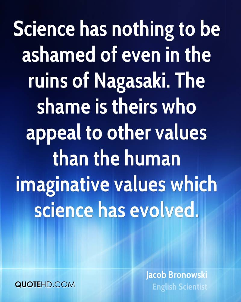 Science has nothing to be ashamed of even in the ruins of Nagasaki. The shame is theirs who appeal to other values than the human imaginative values which science has evolved.