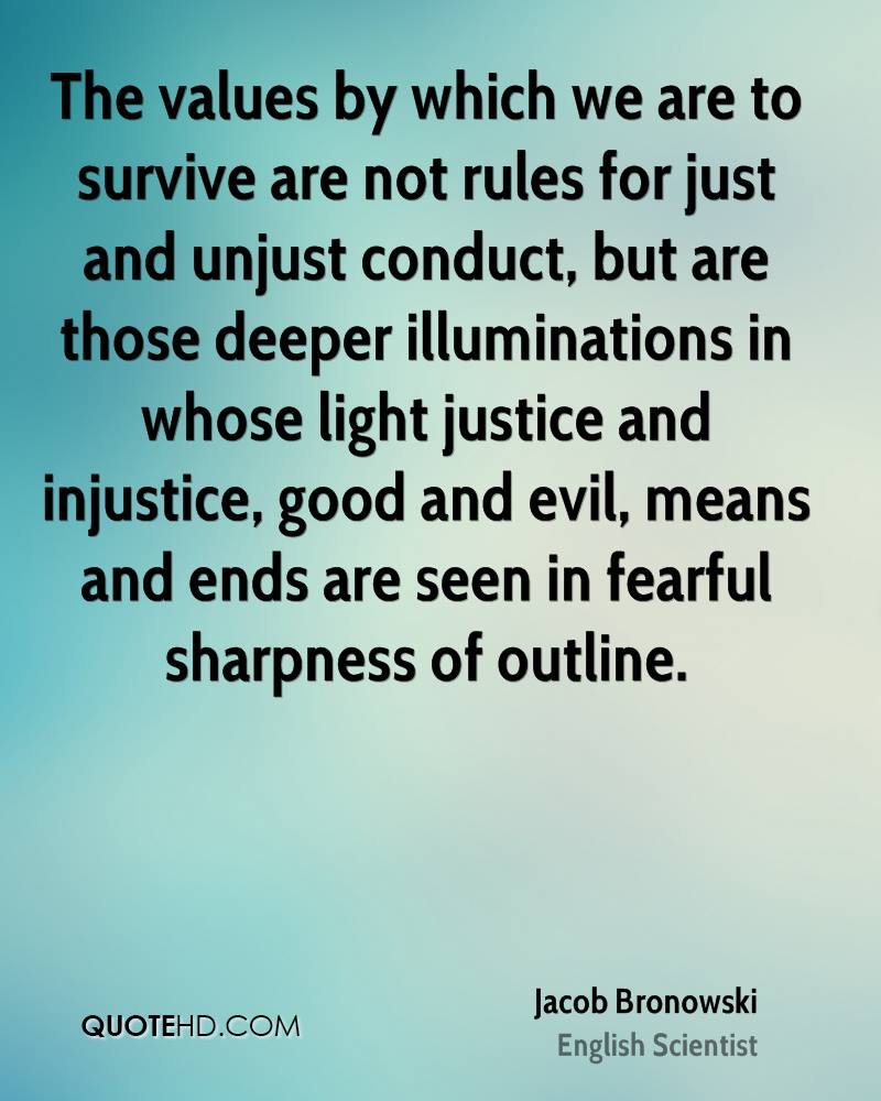The values by which we are to survive are not rules for just and unjust conduct, but are those deeper illuminations in whose light justice and injustice, good and evil, means and ends are seen in fearful sharpness of outline.