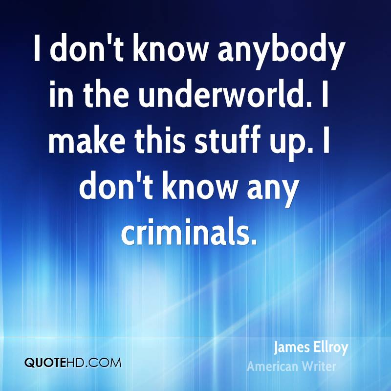 I don't know anybody in the underworld. I make this stuff up. I don't know any criminals.
