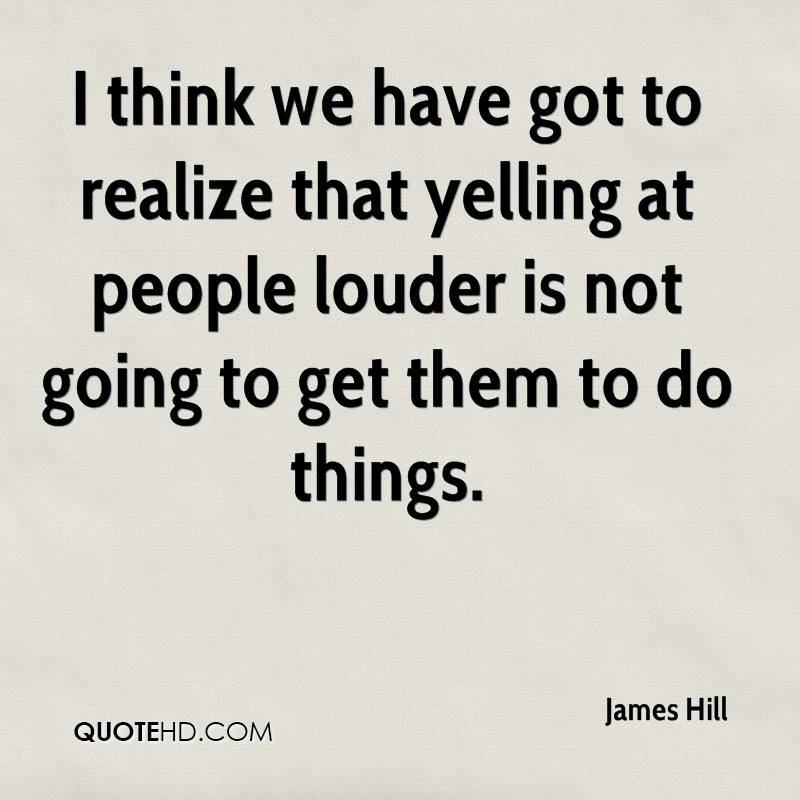 I think we have got to realize that yelling at people louder is not going to get them to do things.
