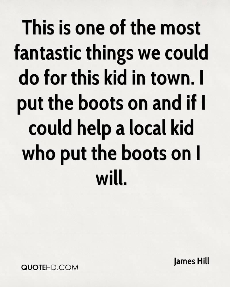 This is one of the most fantastic things we could do for this kid in town. I put the boots on and if I could help a local kid who put the boots on I will.